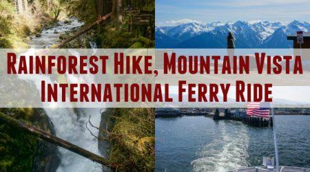 Rainforest Hike, Epic Mountain Vista and an International Ferry Ride