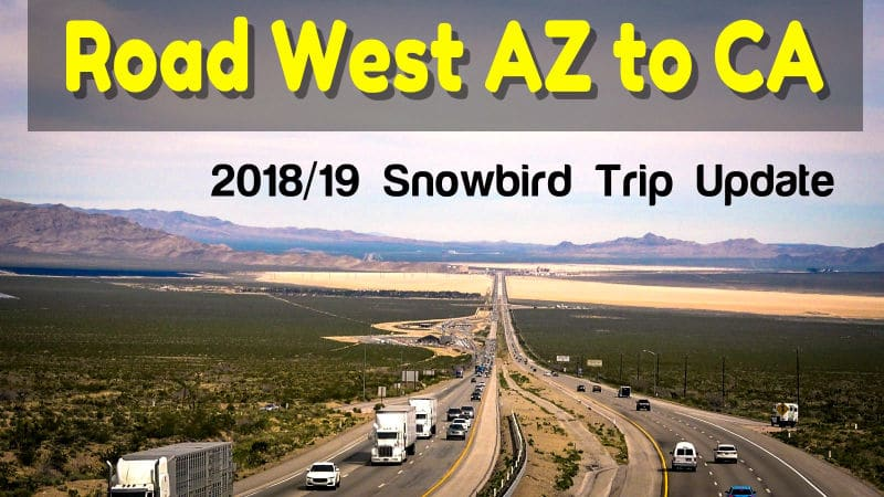 Heading West AZ to CA Snowbird Update 2018 - 19 Feature Photo
